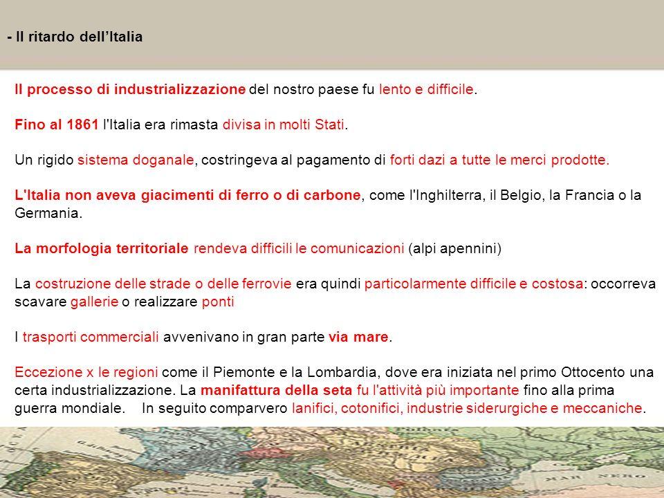 4 - Il ritardo dellItalia Il processo di industrializzazione del nostro paese fu lento e difficile. Fino al 1861 l'Italia era rimasta divisa in molti