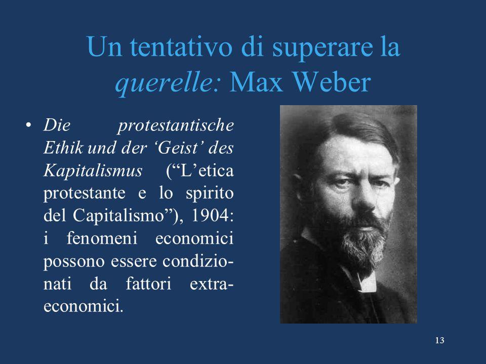 13 Un tentativo di superare la querelle: Max Weber Die protestantische Ethik und der Geist des Kapitalismus (Letica protestante e lo spirito del Capitalismo), 1904: i fenomeni economici possono essere condizio- nati da fattori extra- economici.