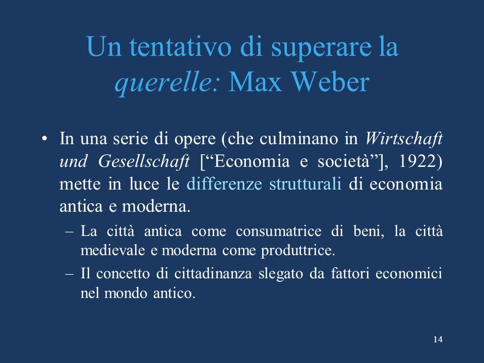 14 Un tentativo di superare la querelle: Max Weber In una serie di opere (che culminano in Wirtschaft und Gesellschaft [Economia e società], 1922) mette in luce le differenze strutturali di economia antica e moderna.