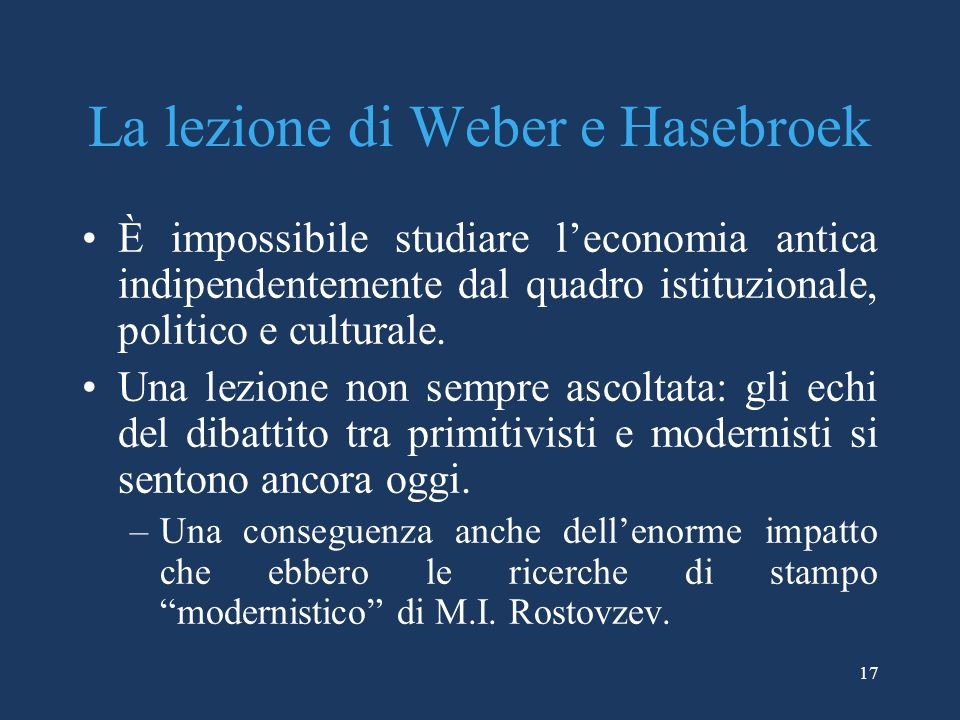 17 La lezione di Weber e Hasebroek È impossibile studiare leconomia antica indipendentemente dal quadro istituzionale, politico e culturale.
