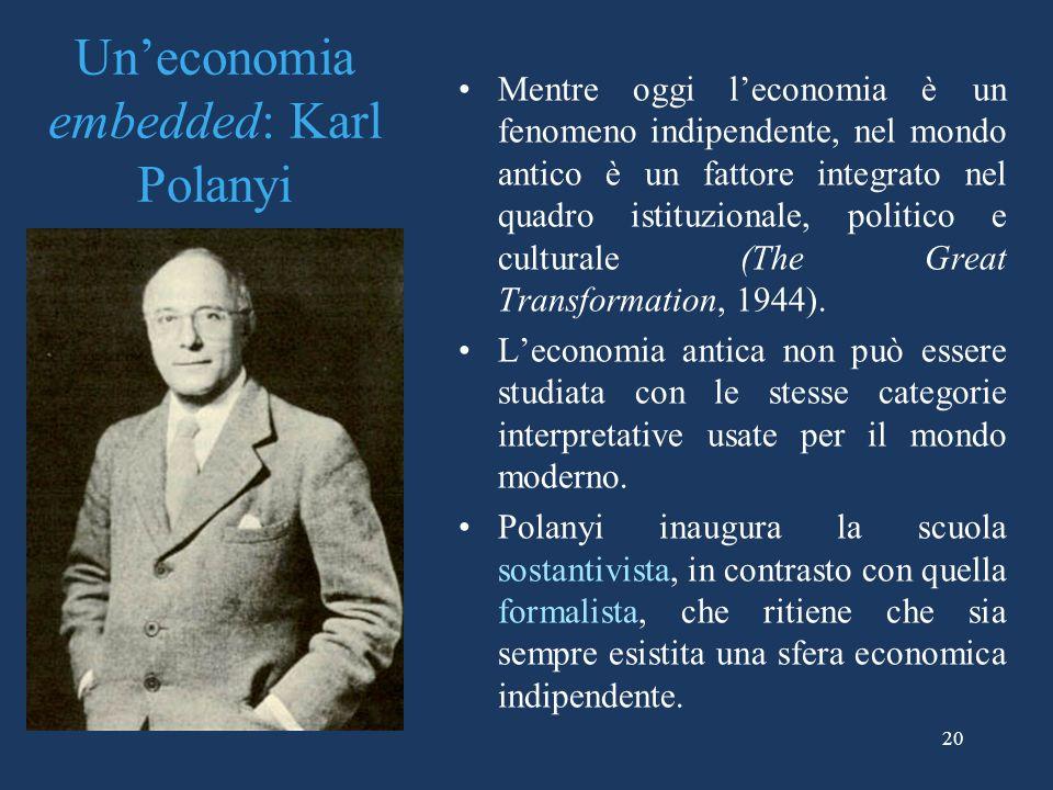 20 Uneconomia embedded: Karl Polanyi Mentre oggi leconomia è un fenomeno indipendente, nel mondo antico è un fattore integrato nel quadro istituzionale, politico e culturale (The Great Transformation, 1944).