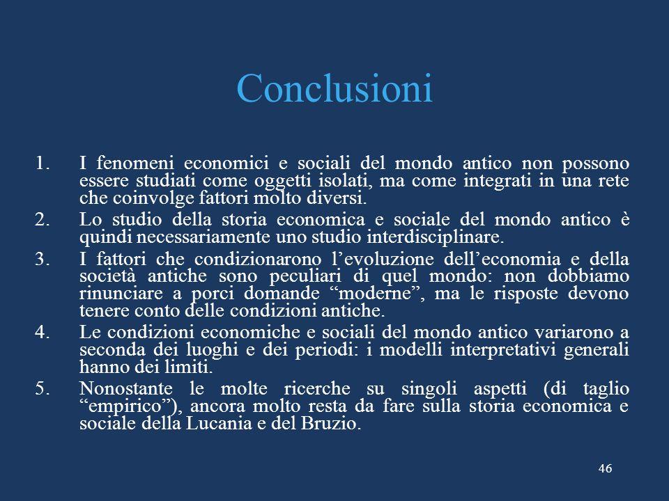 46 Conclusioni 1.I fenomeni economici e sociali del mondo antico non possono essere studiati come oggetti isolati, ma come integrati in una rete che coinvolge fattori molto diversi.
