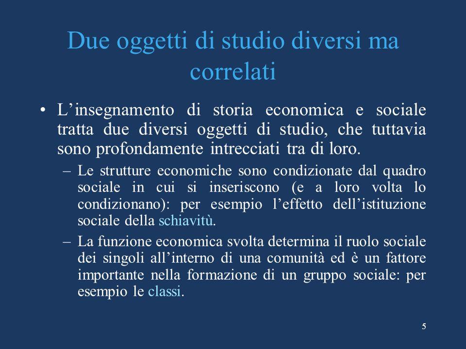 5 Due oggetti di studio diversi ma correlati Linsegnamento di storia economica e sociale tratta due diversi oggetti di studio, che tuttavia sono profondamente intrecciati tra di loro.