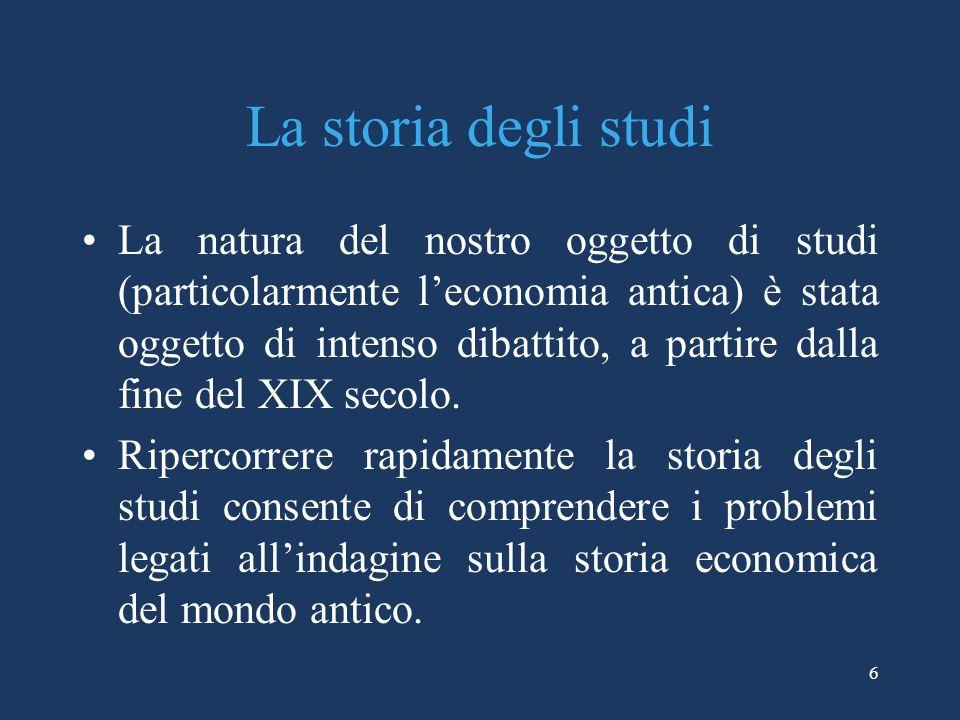 6 La storia degli studi La natura del nostro oggetto di studi (particolarmente leconomia antica) è stata oggetto di intenso dibattito, a partire dalla fine del XIX secolo.