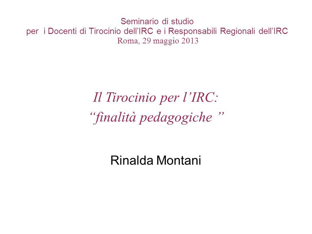 Seminario di studio per i Docenti di Tirocinio dellIRC e i Responsabili Regionali dellIRC Roma, 29 maggio 2013 Rinalda Montani Il Tirocinio per lIRC:
