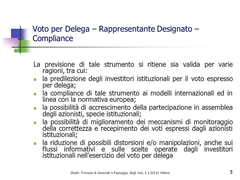 Studio Trevisan & Associati Passaggio degli Osii, 2 20123 Milano 6 6 Voto per Delega – Rappresentante Designato – Requisiti A riguardo riteniamo che in capo ad ogni rappresentante designato si debba riscontrare: la professionalità nella predisposizione, invio e/o ricezione delle deleghe di voto, della documentazione di legittimazione dellazionista al voto e nellesecuzione delle istruzioni di voto; la conoscenza approfondita dei meccanismi di voto per delega, specie transfrontaliero e la sussistenza di un adeguato track record in tale ambito; lassenza di rapporti che ne possano compromettere lindipendenza