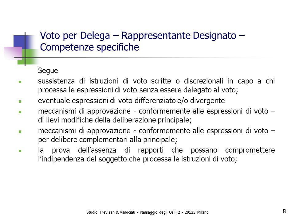 Studio Trevisan & Associati Passaggio degli Osii, 2 20123 Milano 8 8 Voto per Delega – Rappresentante Designato – Competenze specifiche Segue sussistenza di istruzioni di voto scritte o discrezionali in capo a chi processa le espressioni di voto senza essere delegato al voto; eventuale espressioni di voto differenziato e/o divergente meccanismi di approvazione - conformemente alle espressioni di voto – di lievi modifiche della deliberazione principale; meccanismi di approvazione - conformemente alle espressioni di voto – per delibere complementari alla principale; la prova dellassenza di rapporti che possano compromettere lindipendenza del soggetto che processa le istruzioni di voto;