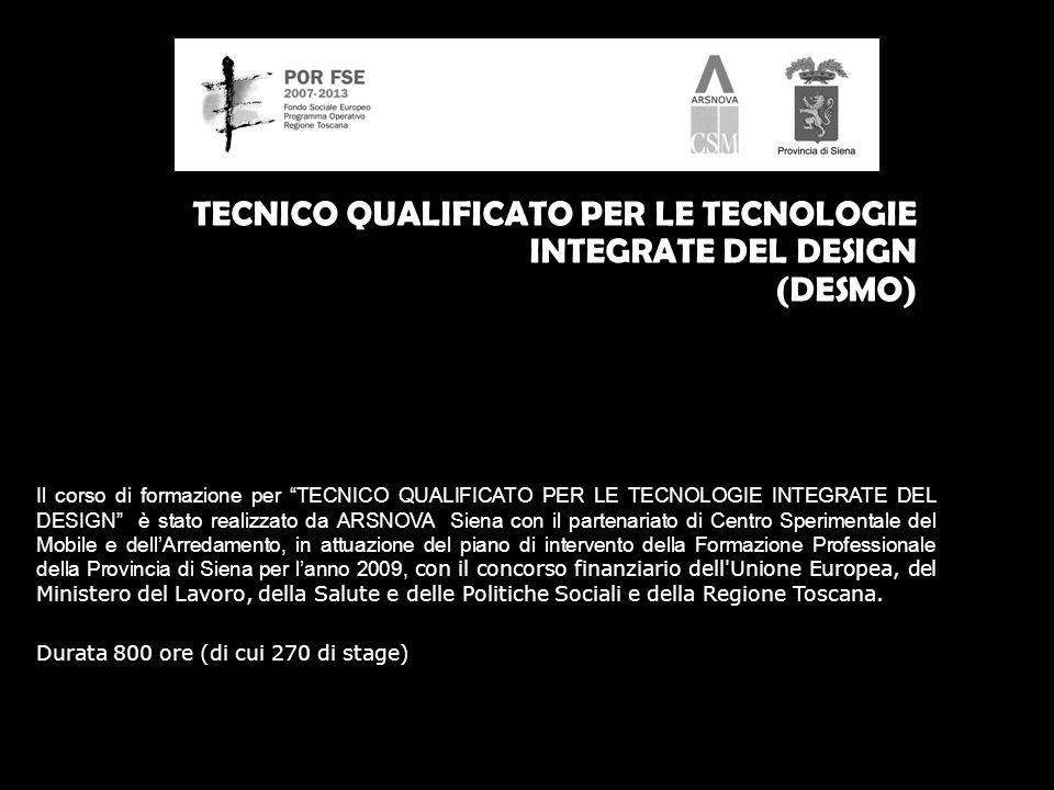 TECNICO QUALIFICATO PER LE TECNOLOGIE INTEGRATE DEL DESIGN (DESMO) Il corso di formazione per TECNICO QUALIFICATO PER LE TECNOLOGIE INTEGRATE DEL DESIGN è stato realizzato da ARSNOVA Siena con il partenariato di Centro Sperimentale del Mobile e dellArredamento, in attuazione del piano di intervento della Formazione Professionale della Provincia di Siena per lanno 2009, con il concorso finanziario dell Unione Europea, del Ministero del Lavoro, della Salute e delle Politiche Sociali e della Regione Toscana.