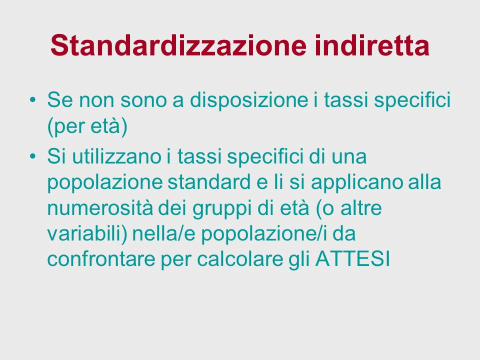 Standardizzazione indiretta Se non sono a disposizione i tassi specifici (per età) Si utilizzano i tassi specifici di una popolazione standard e li si applicano alla numerosità dei gruppi di età (o altre variabili) nella/e popolazione/i da confrontare per calcolare gli ATTESI