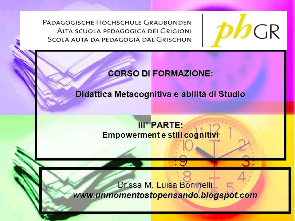 CORSO DI FORMAZIONE: Didattica Metacognitiva e abilità di Studio III° PARTE: Empowerment e stili cognitivi Dr.ssa M. Luisa Boninelli www.unmomentostop