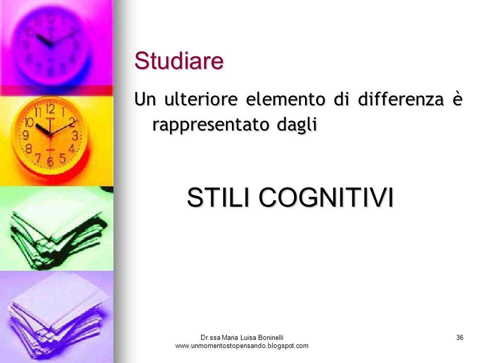 Dr.ssa Maria Luisa Boninelli www.unmomentostopensando.blogspot.com 36 Studiare Un ulteriore elemento di differenza è rappresentato dagli STILI COGNITI