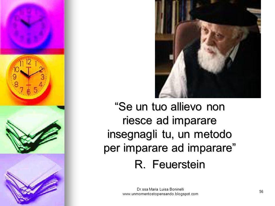Dr.ssa Maria Luisa Boninelli www.unmomentostopensando.blogspot.com 56 Se un tuo allievo non riesce ad imparare insegnagli tu, un metodo per imparare a