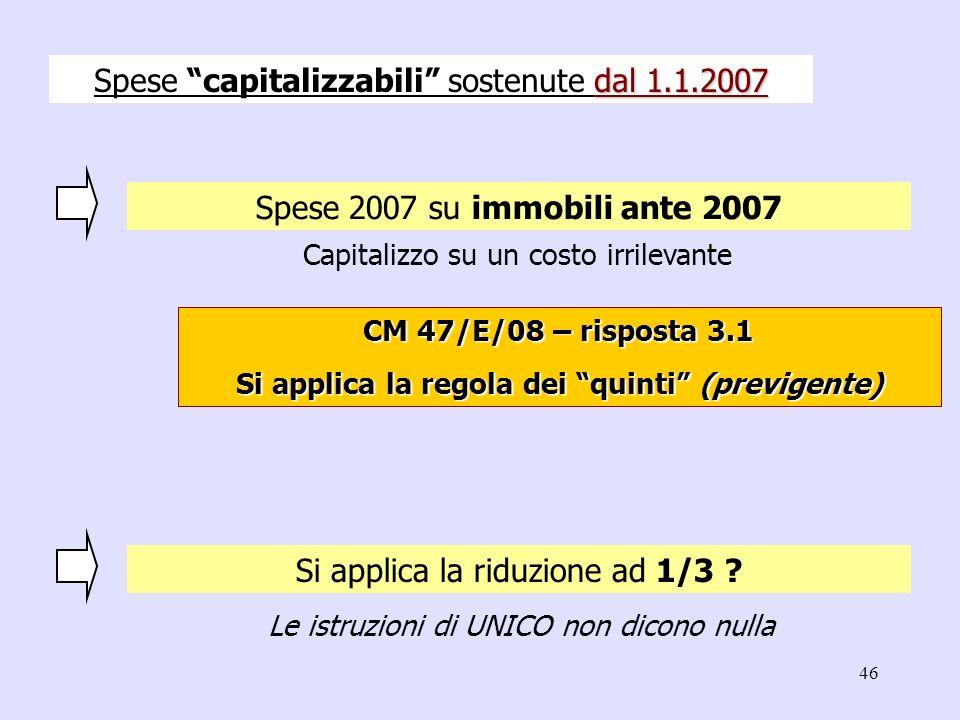 46 Spese 2007 su immobili ante 2007 Capitalizzo su un costo irrilevante Si applica la riduzione ad 1/3 ? dal 1.1.2007 Spese capitalizzabili sostenute