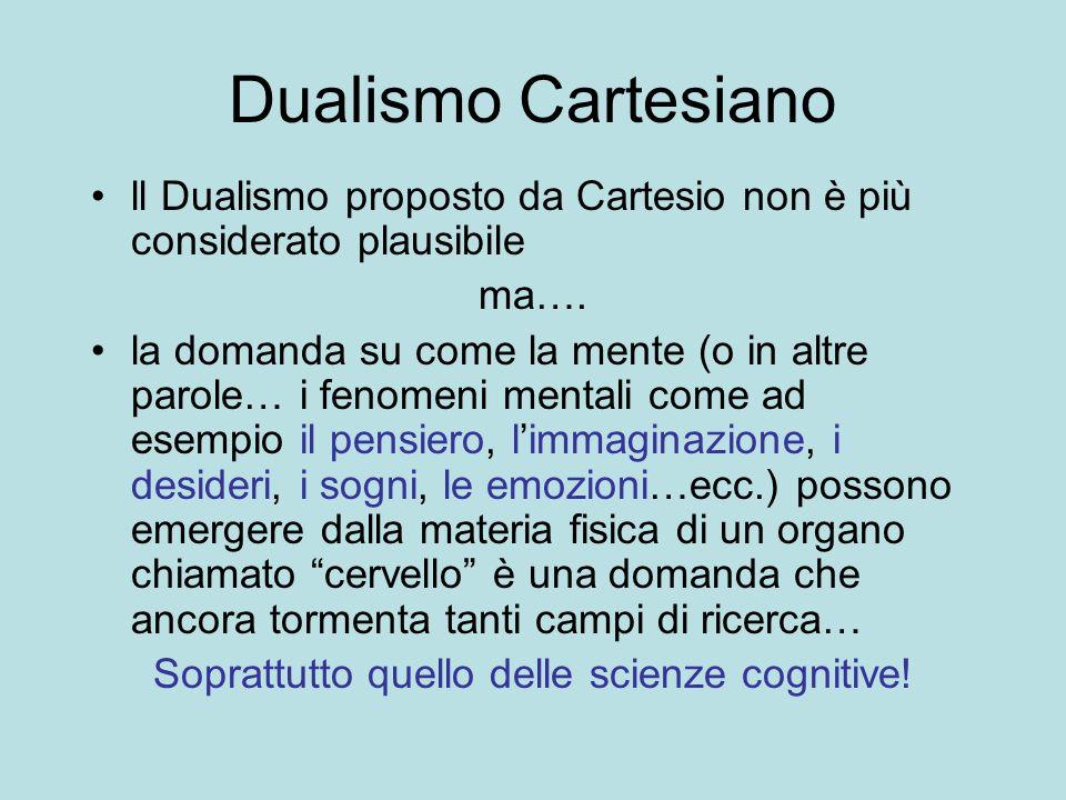 Dualismo Cartesiano ll Dualismo proposto da Cartesio non è più considerato plausibile ma…. la domanda su come la mente (o in altre parole… i fenomeni