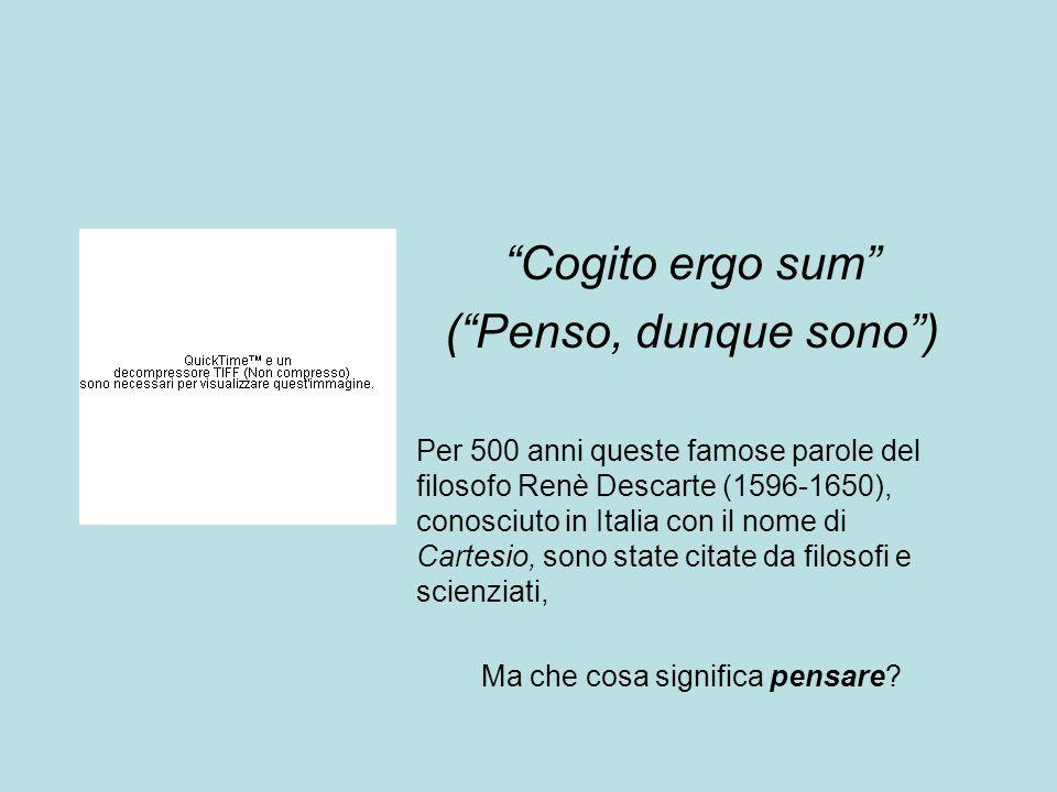 Cogito ergo sum (Penso, dunque sono) Per 500 anni queste famose parole del filosofo Renè Descarte (1596-1650), conosciuto in Italia con il nome di Car