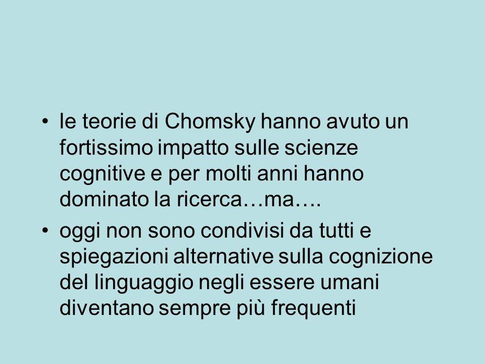 le teorie di Chomsky hanno avuto un fortissimo impatto sulle scienze cognitive e per molti anni hanno dominato la ricerca…ma…. oggi non sono condivisi