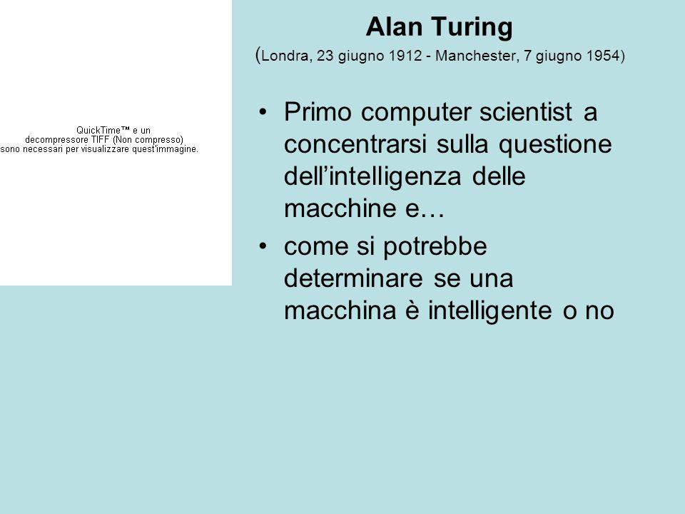 Alan Turing ( Londra, 23 giugno 1912 - Manchester, 7 giugno 1954) Primo computer scientist a concentrarsi sulla questione dellintelligenza delle macch