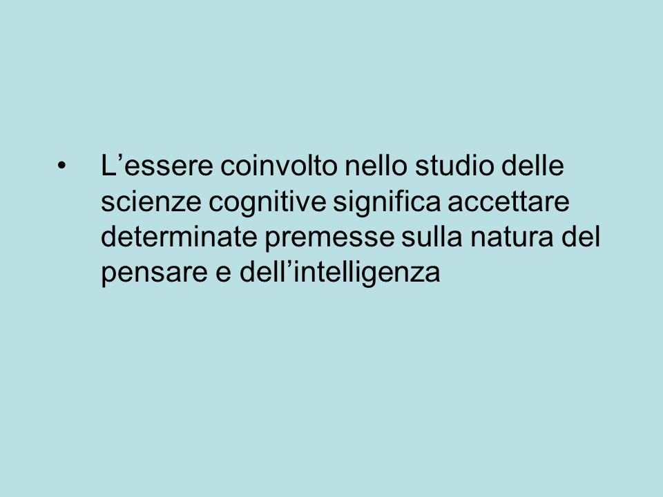 Lessere coinvolto nello studio delle scienze cognitive significa accettare determinate premesse sulla natura del pensare e dellintelligenza