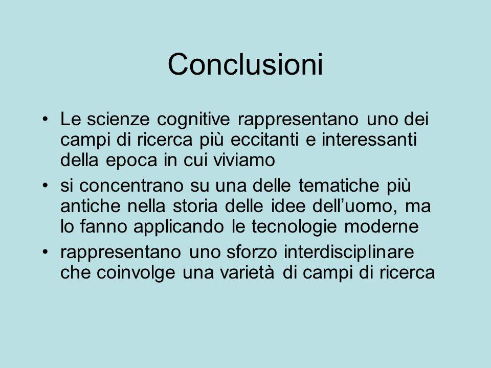 Conclusioni Le scienze cognitive rappresentano uno dei campi di ricerca più eccitanti e interessanti della epoca in cui viviamo si concentrano su una