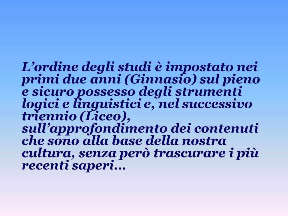 Lordine degli studi è impostato nei primi due anni (Ginnasio) sul pieno e sicuro possesso degli strumenti logici e linguistici e, nel successivo trien