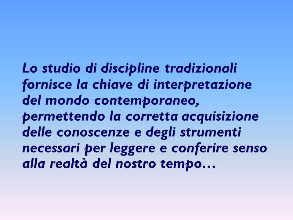 Lo studio di discipline tradizionali fornisce la chiave di interpretazione del mondo contemporaneo, permettendo la corretta acquisizione delle conosce