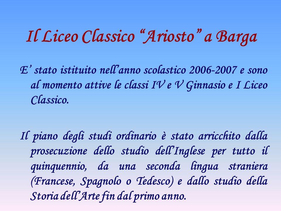 Il Liceo Classico Ariosto a Barga E stato istituito nellanno scolastico 2006-2007 e sono al momento attive le classi IV e V Ginnasio e I Liceo Classic