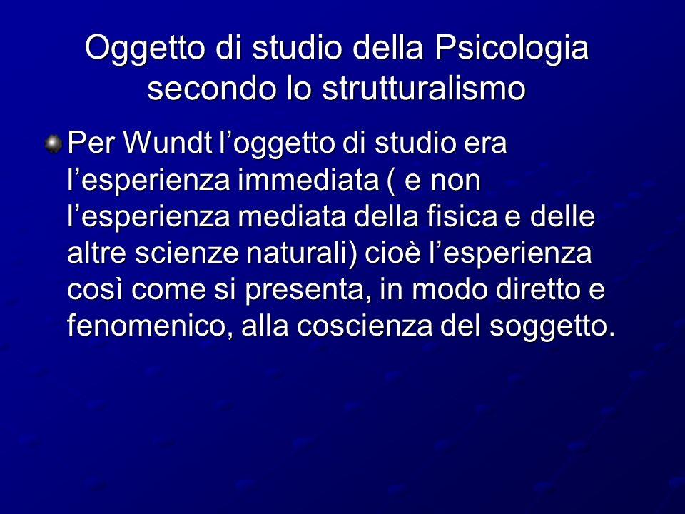 Oggetto di studio della Psicologia secondo lo strutturalismo Per Wundt loggetto di studio era lesperienza immediata ( e non lesperienza mediata della