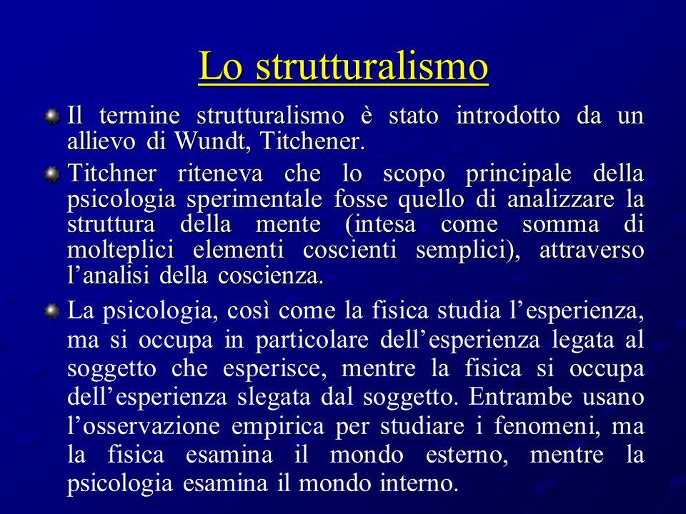 Lo strutturalismo Il termine strutturalismo è stato introdotto da un allievo di Wundt, Titchener. Titchner riteneva che lo scopo principale della psic