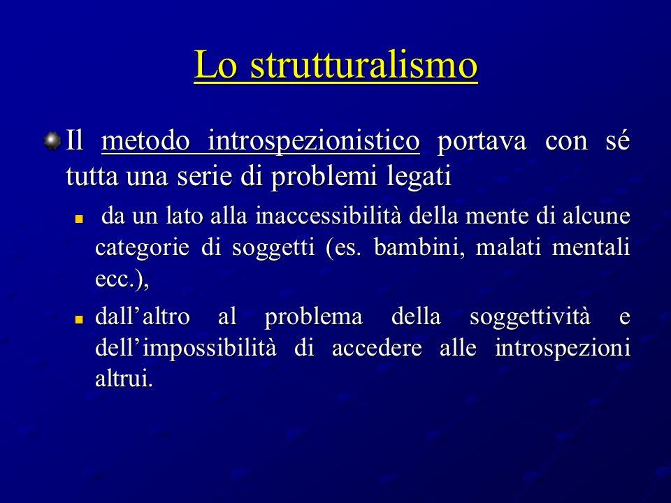 Lo strutturalismo Il metodo introspezionistico portava con sé tutta una serie di problemi legati da un lato alla inaccessibilità della mente di alcune
