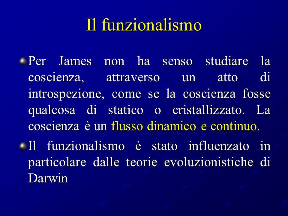 Il funzionalismo Per James non ha senso studiare la coscienza, attraverso un atto di introspezione, come se la coscienza fosse qualcosa di statico o c