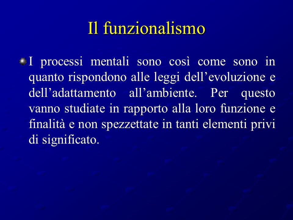 Il funzionalismo I processi mentali sono così come sono in quanto rispondono alle leggi dellevoluzione e delladattamento allambiente. Per questo vanno