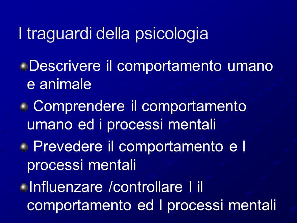 Descrivere il comportamento umano e animale Comprendere il comportamento umano ed i processi mentali Prevedere il comportamento e I processi mentali I