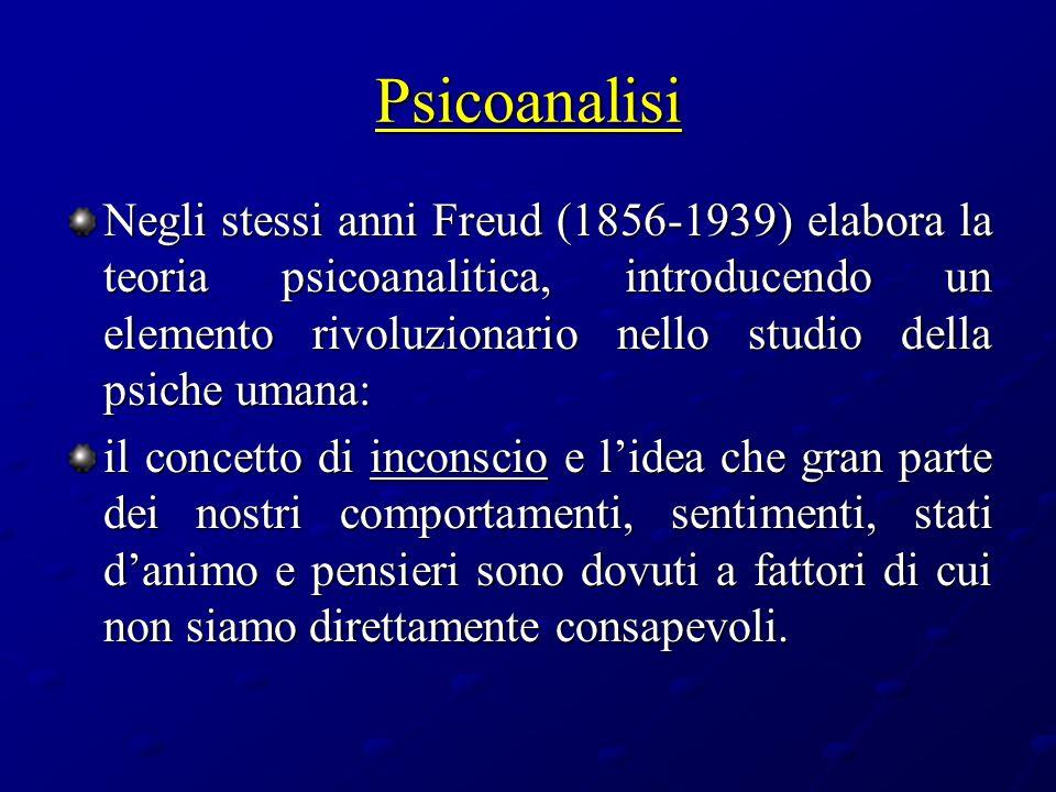 Psicoanalisi Negli stessi anni Freud (1856-1939) elabora la teoria psicoanalitica, introducendo un elemento rivoluzionario nello studio della psiche u