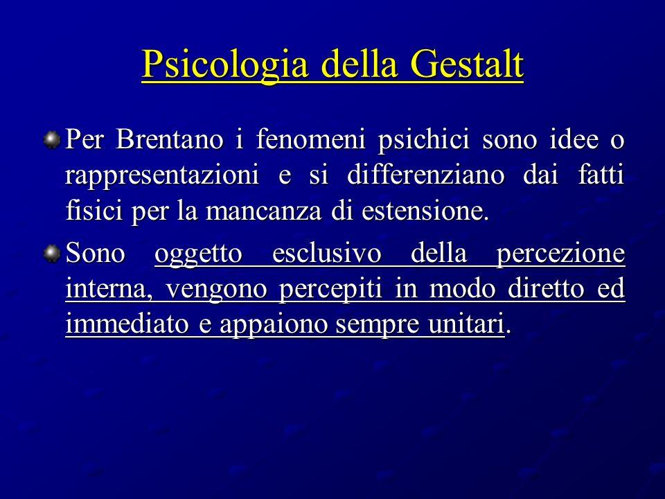 Psicologia della Gestalt Per Brentano i fenomeni psichici sono idee o rappresentazioni e si differenziano dai fatti fisici per la mancanza di estensio