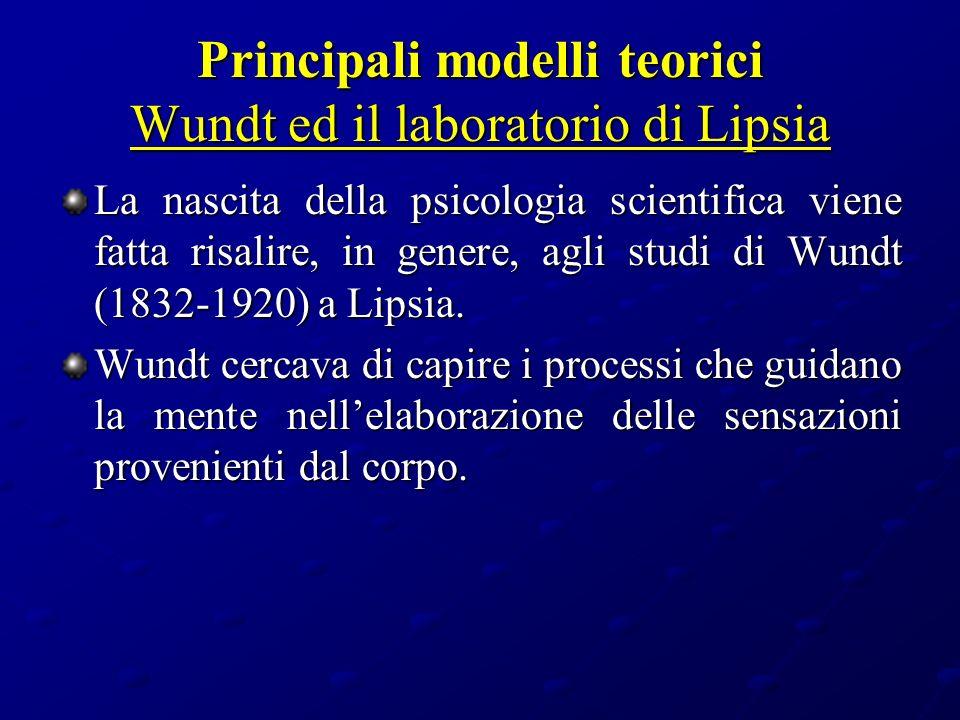 Principali modelli teorici Wundt ed il laboratorio di Lipsia La nascita della psicologia scientifica viene fatta risalire, in genere, agli studi di Wu