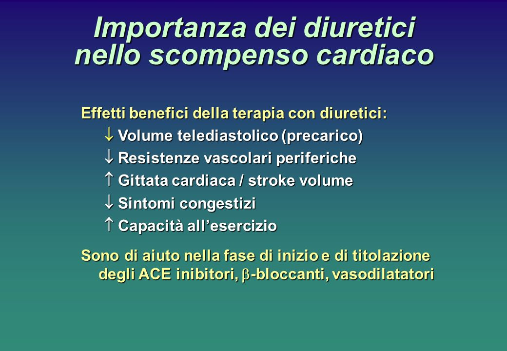 Importanza dei diuretici nello scompenso cardiaco Effetti benefici della terapia con diuretici: Volume telediastolico (precarico) Volume telediastolico (precarico) Resistenze vascolari periferiche Resistenze vascolari periferiche Gittata cardiaca / stroke volume Gittata cardiaca / stroke volume Sintomi congestizi Sintomi congestizi Capacità allesercizio Capacità allesercizio Sono di aiuto nella fase di inizio e di titolazione degli ACE inibitori, -bloccanti, vasodilatatori