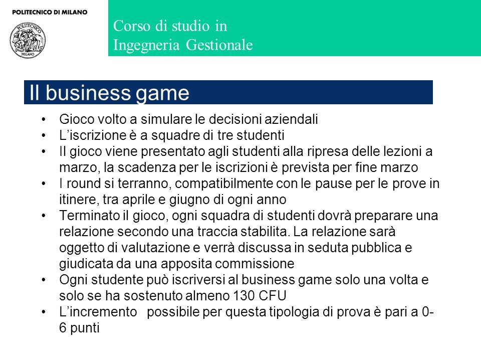 Corso di studio in Ingegneria Gestionale Il business game Gioco volto a simulare le decisioni aziendali Liscrizione è a squadre di tre studenti Il gio