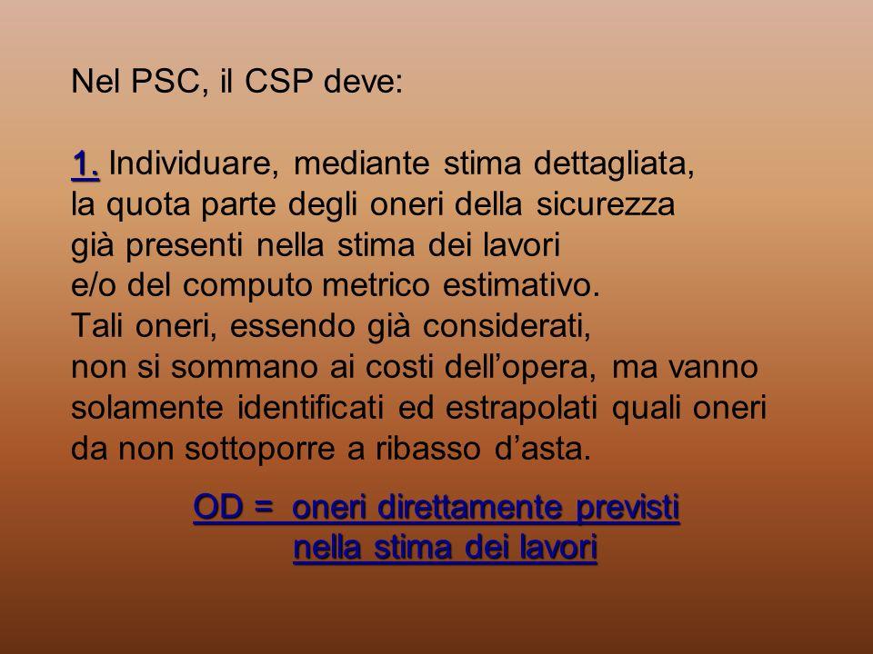 1. OD = oneri direttamente previsti nella stima dei lavori Nel PSC, il CSP deve: 1. Individuare, mediante stima dettagliata, la quota parte degli oner