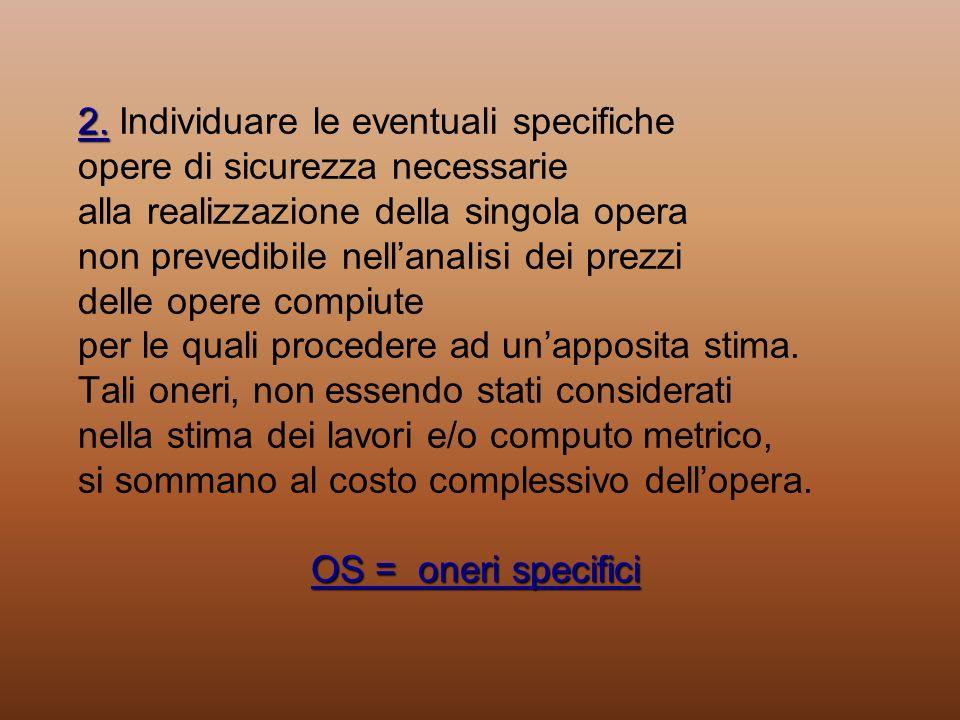 2. OS = oneri specifici 2. Individuare le eventuali specifiche opere di sicurezza necessarie alla realizzazione della singola opera non prevedibile ne