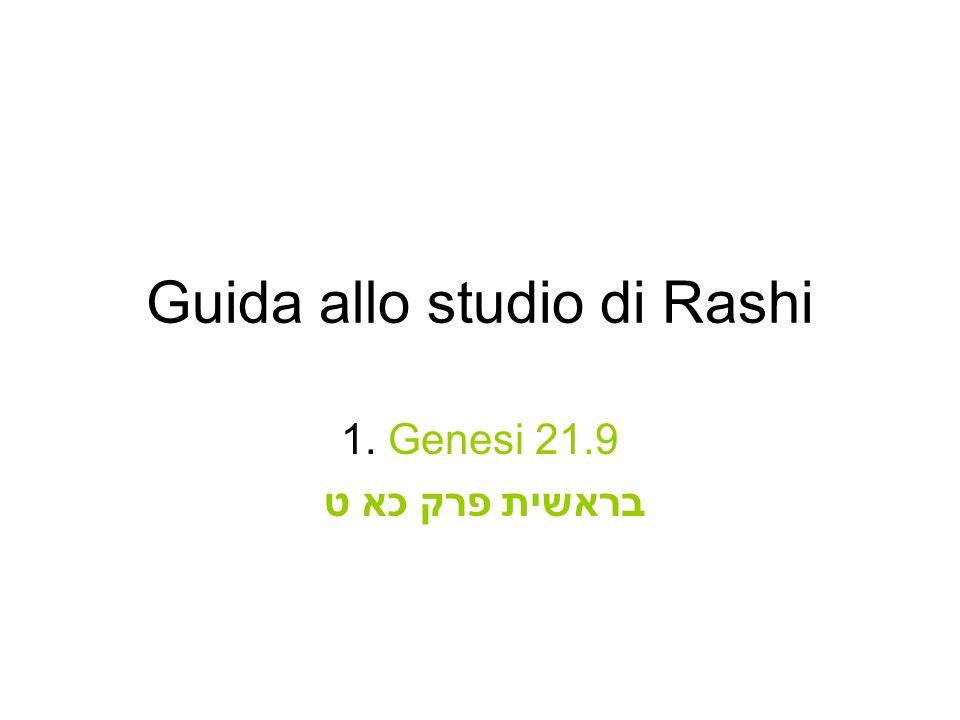 Genesi 21.9 בראשית פרק כא ט Attenzione alla lingua di Rashi (3): quando suggerisce più di una spiegazione, ogni nuova interpretazione viene introdotta da unespressione tecnica.
