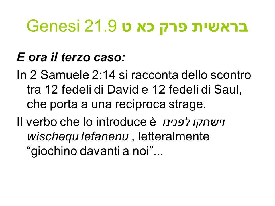 Genesi 21.9 בראשית פרק כא ט E ora il terzo caso: In 2 Samuele 2:14 si racconta dello scontro tra 12 fedeli di David e 12 fedeli di Saul, che porta a u