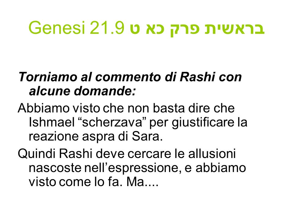 Genesi 21.9 בראשית פרק כא ט Torniamo al commento di Rashi con alcune domande: Abbiamo visto che non basta dire che Ishmael scherzava per giustificare