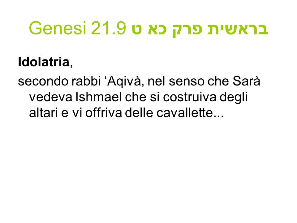 Genesi 21.9 בראשית פרק כא ט Idolatria, secondo rabbi Aqivà, nel senso che Sarà vedeva Ishmael che si costruiva degli altari e vi offriva delle cavalle