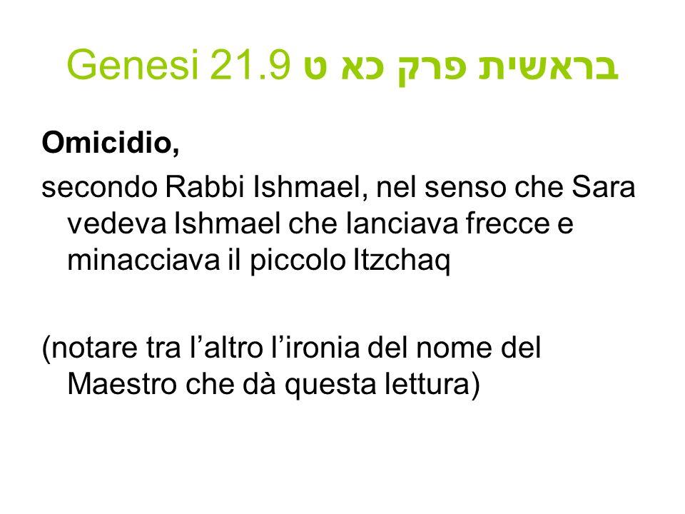 Genesi 21.9 בראשית פרק כא ט Omicidio, secondo Rabbi Ishmael, nel senso che Sara vedeva Ishmael che lanciava frecce e minacciava il piccolo Itzchaq (no