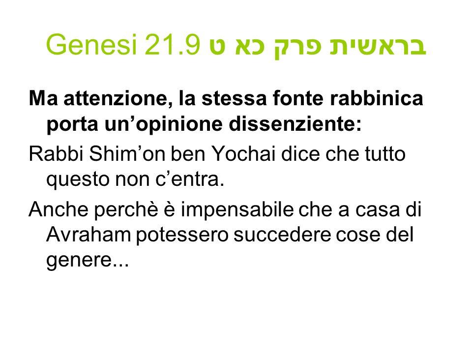 Genesi 21.9 בראשית פרק כא ט Ma attenzione, la stessa fonte rabbinica porta unopinione dissenziente: Rabbi Shimon ben Yochai dice che tutto questo non