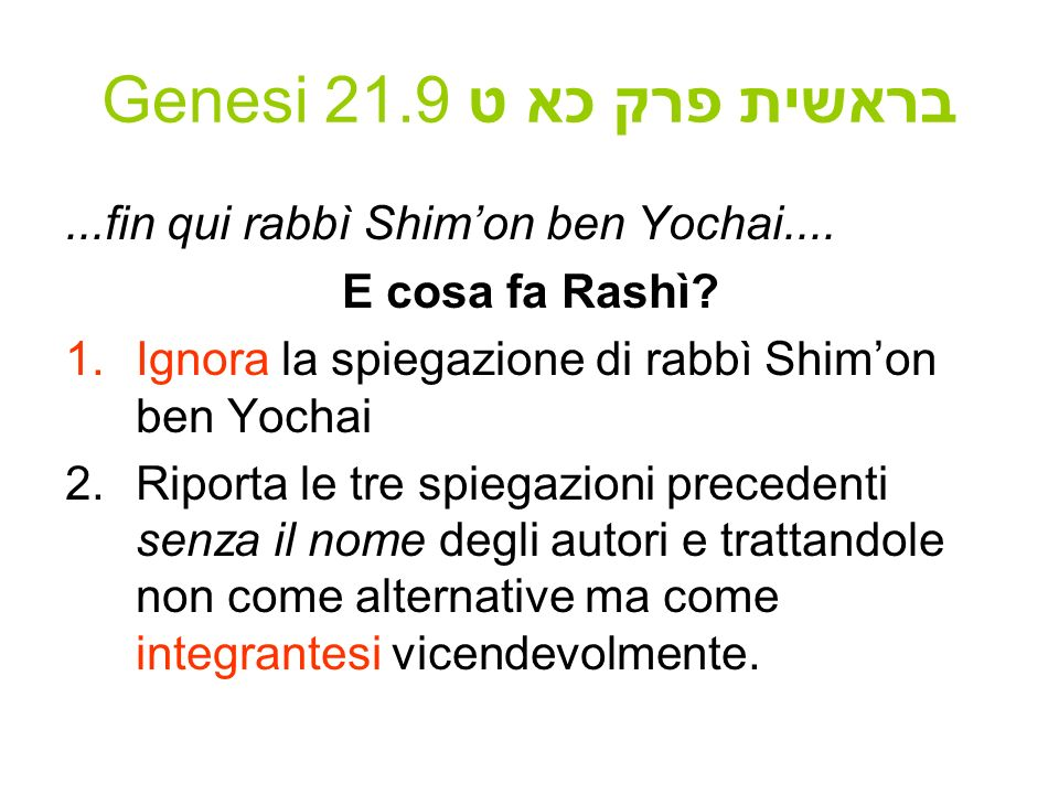Genesi 21.9 בראשית פרק כא ט...fin qui rabbì Shimon ben Yochai.... E cosa fa Rashì? 1.Ignora la spiegazione di rabbì Shimon ben Yochai 2.Riporta le tre