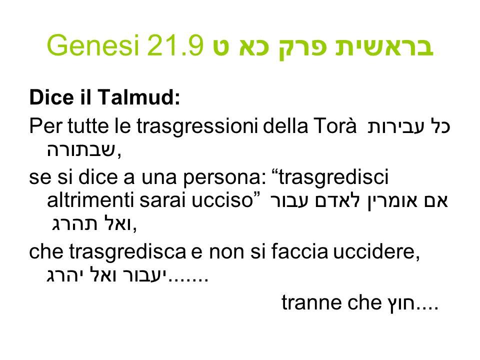 Genesi 21.9 בראשית פרק כא ט Dice il Talmud: Per tutte le trasgressioni della Torà כל עבירות שבתורה, se si dice a una persona: trasgredisci altrimenti