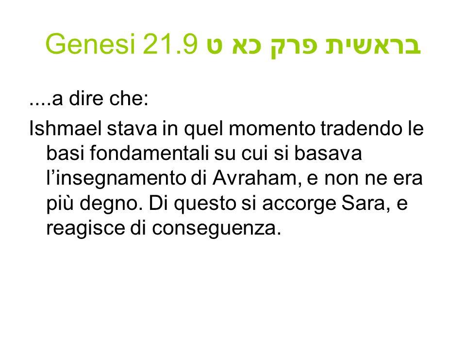 Genesi 21.9 בראשית פרק כא ט....a dire che: Ishmael stava in quel momento tradendo le basi fondamentali su cui si basava linsegnamento di Avraham, e no