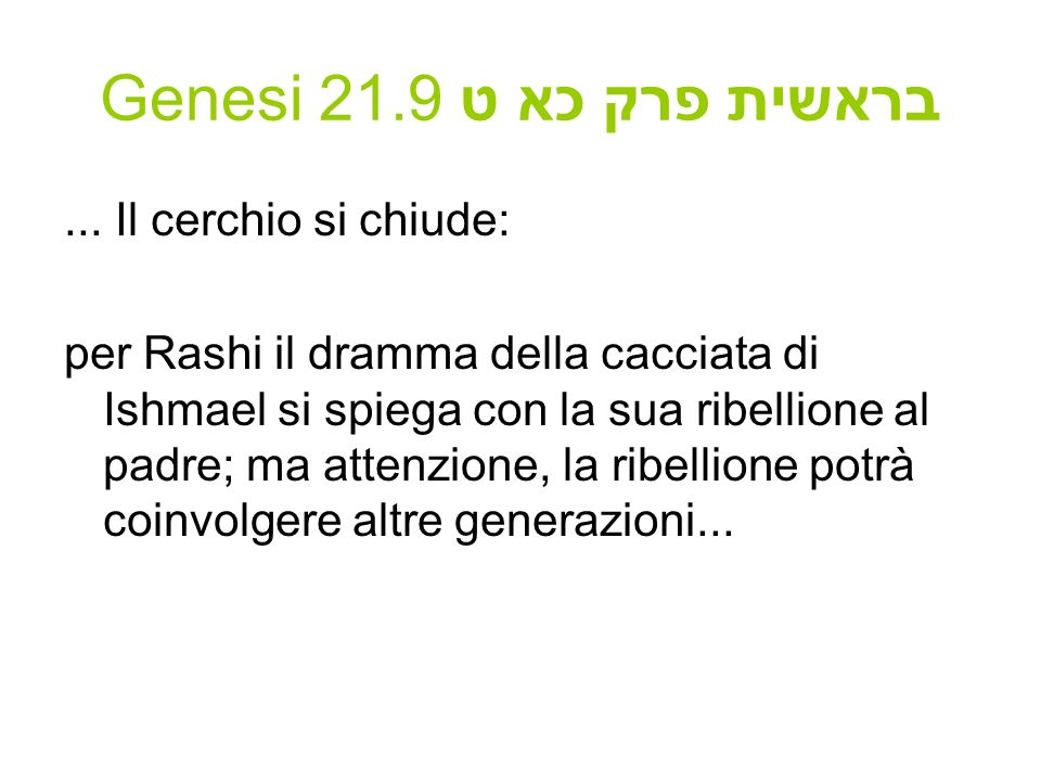 Genesi 21.9 בראשית פרק כא ט... Il cerchio si chiude: per Rashi il dramma della cacciata di Ishmael si spiega con la sua ribellione al padre; ma attenz