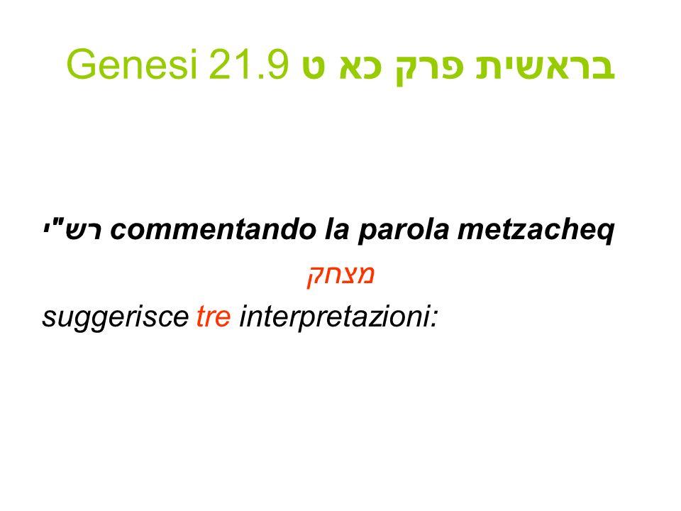 Genesi 21.9 בראשית פרק כא ט Ecco Rashì per intero: רש י בראשית פרק כא (ט) מצחק - לשון עבודה זרה, כמו שנאמר (שמות לב ו) ויקומו לצחק.